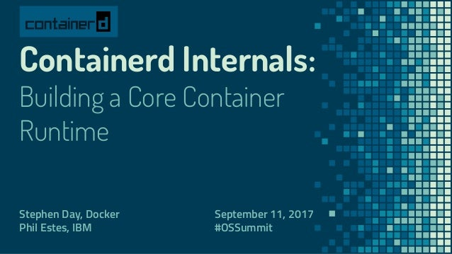 Containerd Internals: Building a Core Container Runtime Stephen Day, Docker Phil Estes, IBM September 11, 2017 #OSSummit
