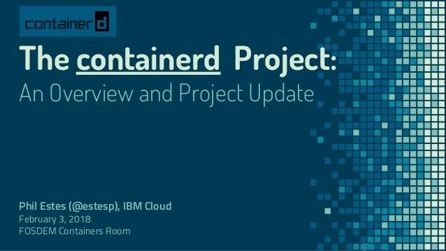 @estesp The containerd Project: An Overview and Project Update Phil Estes (@estesp), IBM Cloud February 3, 2018 FOSDEM Con...