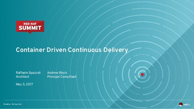 Container Driven Continuous Delivery Raffaele Spazzoli Architect May 3, 2017 Andrew Block Principal Consultant