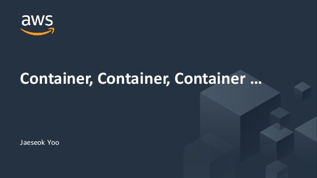 © 2018, Amazon Web Services, Inc. or its Affiliates. All rights reserved. Jaeseok Yoo Container, Container, Container …