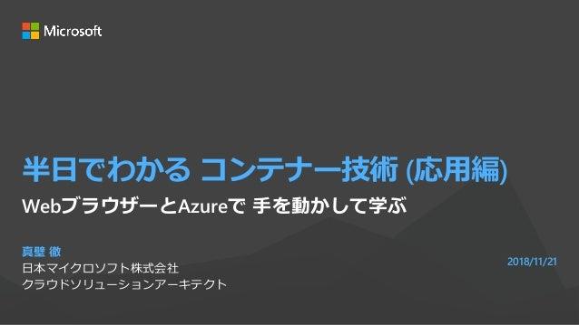 半日でわかる コンテナー技術 (応用編) 真壁 徹 日本マイクロソフト株式会社 クラウドソリューションアーキテクト 2018/11/21 WebブラウザーとAzureで 手を動かして学ぶ