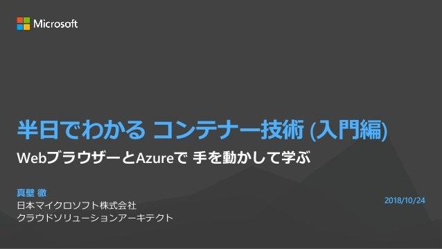 半日でわかる コンテナー技術 (入門編) 真壁 徹 日本マイクロソフト株式会社 クラウドソリューションアーキテクト 2018/10/24 WebブラウザーとAzureで 手を動かして学ぶ