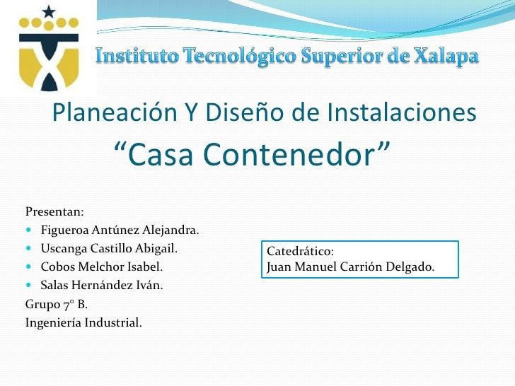 """Instituto Tecnológico Superior de Xalapa<br />Planeación Y Diseño de Instalaciones<br />""""Casa Contenedor""""<br />Presentan:<..."""