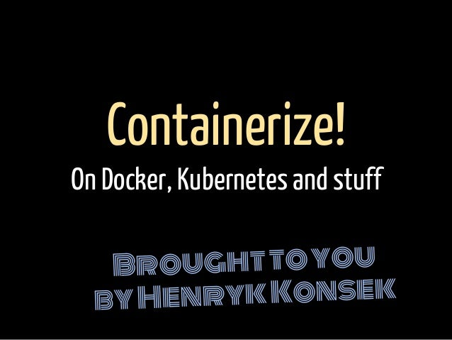 Broughttoyou byHenrykKonsek Containerize! On Docker, Kubernetes and stuff