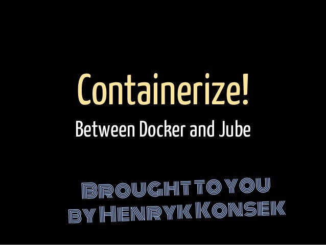 Broughttoyou byHenrykKonsek Containerize! Between Docker and Jube
