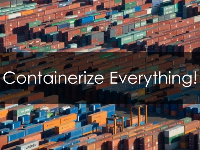 Containerize Everything!