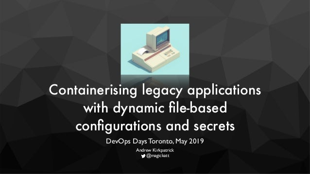 Containerising legacy applications with dynamic file-based configurations and secrets DevOps Days Toronto, May 2019 Andrew...
