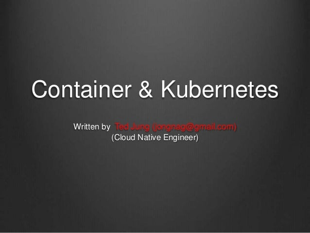 Container & Kubernetes Written by Ted Jung (jongnag@gmail.com) (Cloud Native Engineer)