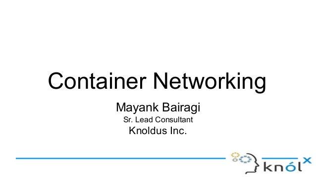 Container Networking Mayank Bairagi Sr. Lead Consultant Knoldus Inc.