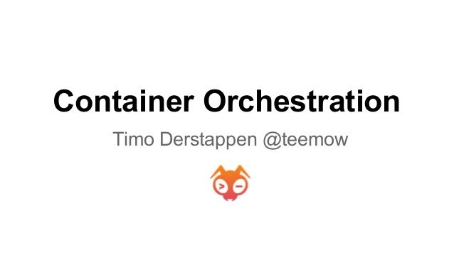 Container Orchestration Timo Derstappen @teemow