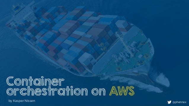 Container orchestration on AWS by Kasper Nissen @phennex