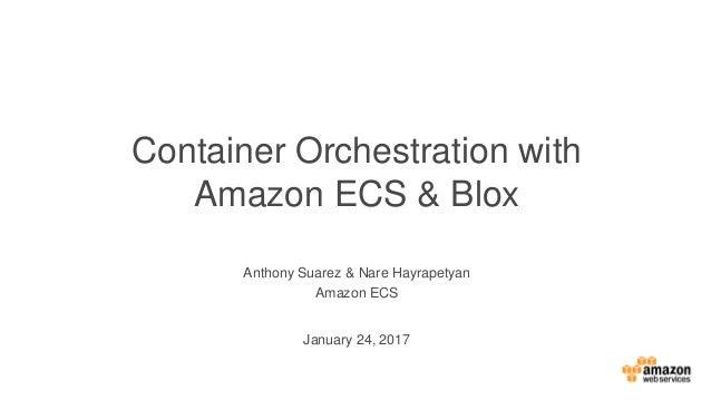 Anthony Suarez & Nare Hayrapetyan Amazon ECS Container Orchestration with Amazon ECS & Blox January 24, 2017