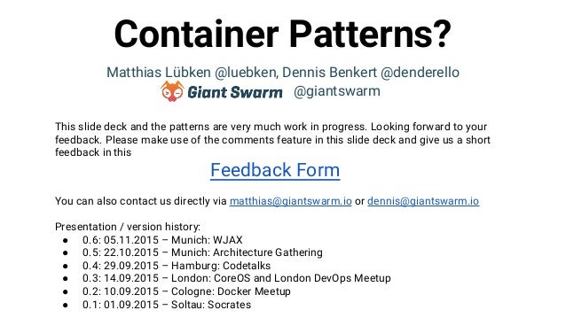 Container Patterns? Matthias Lübken @luebken, Dennis Benkert @denderello @giantswarm This slide deck and the patterns are ...