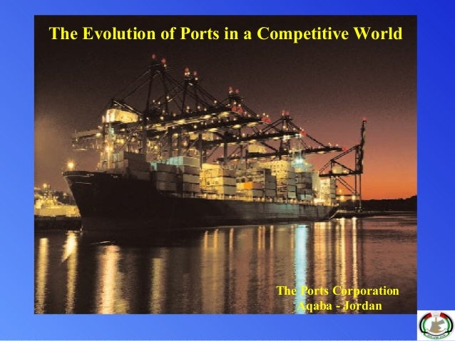 The Ports Corporation Aqaba - Jordan The Evolution of Ports in a Competitive World