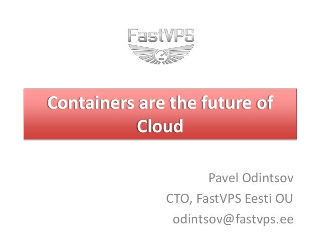 Containers are the future of Cloud Pavel Odintsov CTO, FastVPS Eesti OU odintsov@fastvps.ee