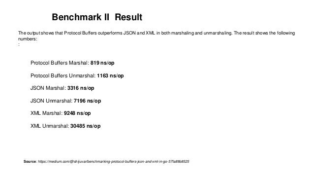 Benchmark II Result The output shows that Protocol Buffers outperforms JSON and XML in both marshaling and unmarshaling. T...
