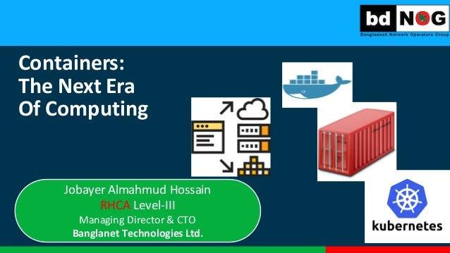 Containers:	    The	   Next	   Era Of	   Computing Jobayer	   Almahmud Hossain	    RHCA	   Level-­‐III Managing	   Directo...