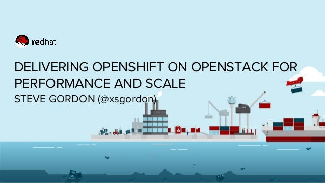 DELIVERING OPENSHIFT ON OPENSTACK FOR PERFORMANCE AND SCALE STEVE GORDON (@xsgordon)
