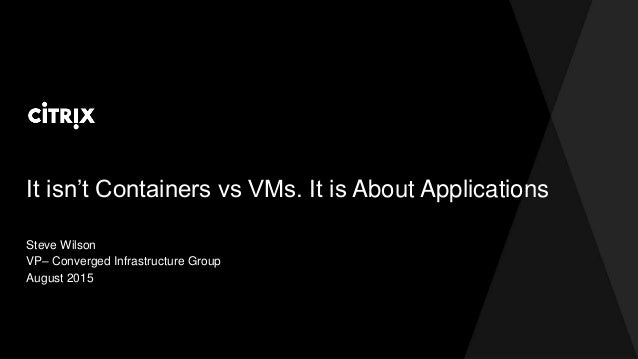 It isn't Containers vs VMs. It is About Applications Steve Wilson VP– Converged Infrastructure Group August 2015