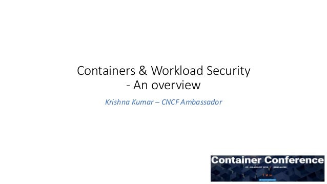 Containers & Workload Security - An overview Krishna Kumar – CNCF Ambassador