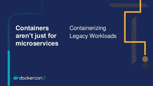 Containerizing Legacy Workloads Containers aren't just for microservices