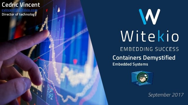 Containers Demystified Embedded Systems September 2017 Cedric Vincent cvincent@witekio.com Director of technology