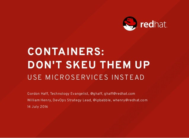 CONTAINERS: DON'T SKEU THEM UP USE MICROSERVICES INSTEAD Gordon Haff, Technology Evangelist, @ghaff, ghaff@redhat.com Will...