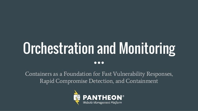 Orchestration and Monitoring Containers as a Foundation for Fast Vulnerability Responses, Rapid Compromise Detection, and ...