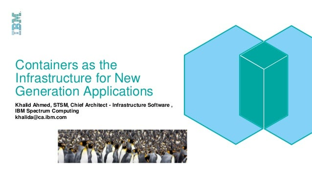 Containers as the Infrastructure for New Generation Applications Khalid Ahmed, STSM, Chief Architect - Infrastructure Soft...