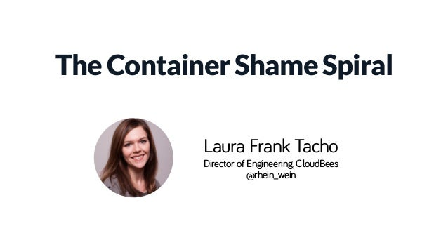 The Container Shame Spiral Laura Frank Tacho Director of Engineering, CloudBees @rhein_wein