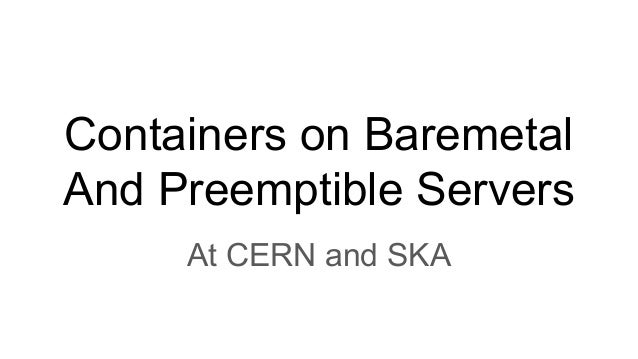 Containers on Baremetal and Preemptible VMs at CERN and SKA