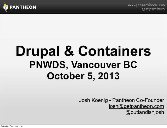 www.getpantheon.com @getpantheon Drupal & Containers PNWDS, Vancouver BC October 5, 2013 Josh Koenig - Pantheon Co-Founder...