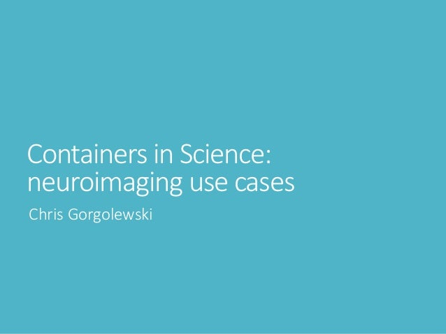 Containers in Science: neuroimaging use cases Chris Gorgolewski