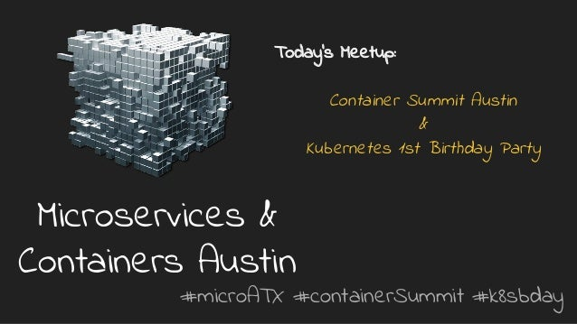 #microATX #containerSummit #k8sbday Microservices & Containers Austin Today's Meetup: Container Summit Austin & Kubernetes...