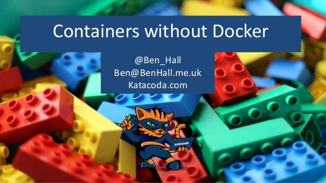 Containers without Docker @Ben_Hall Ben@BenHall.me.uk Katacoda.com