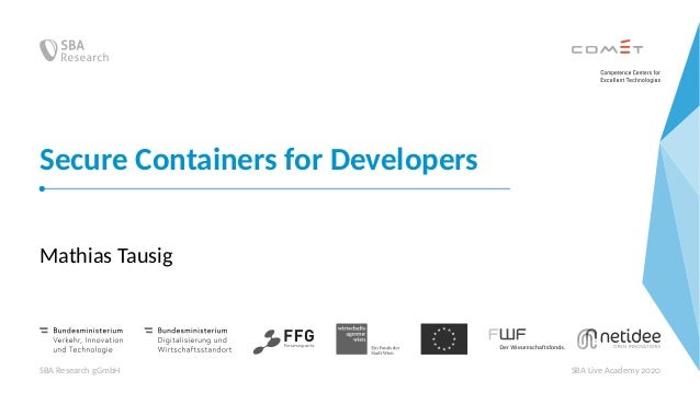 Secure Containers for Developers Mathias Tausig SBA Research gGmbH SBA Live Academy 2020