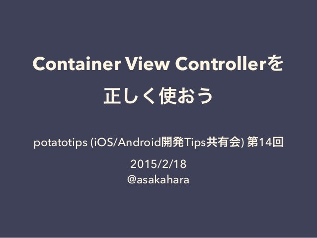 Container View Controllerを 正しく使おう potatotips (iOS/Android開発Tips共有会) 第14回 2015/2/18 @asakahara