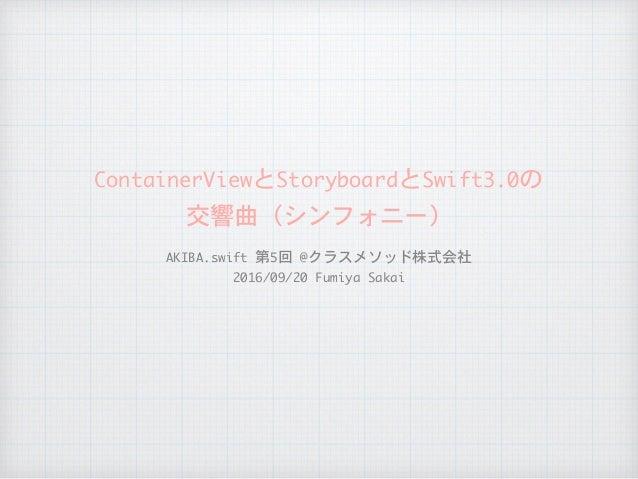 ContainerViewとStoryboardとSwift3.0の  交響曲(シンフォニー) AKIBA.swift第5回@クラスメソッド株式会社  2016/09/20FumiyaSakai