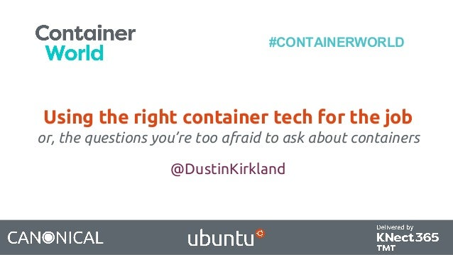#CONTAINERWORLD Using the right container tech for the job or, the questions you're too afraid to ask about containers @Du...