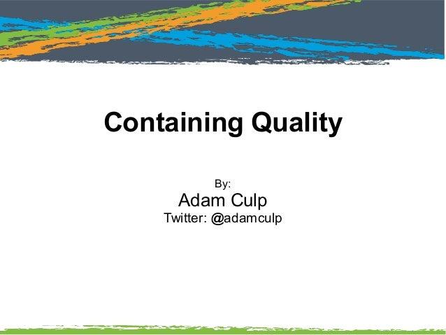 Containing Quality By: Adam Culp Twitter: @adamculp