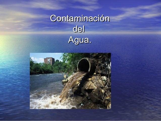 ContaminaciónContaminación deldel Agua.Agua.