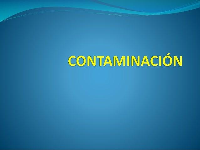 Definición de Contaminación  Acumulación de sustancias en el agua, la atmósfera o  el suelo que perjudican su estado y la...