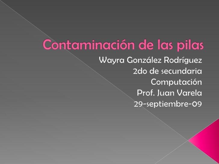 Contaminación de las pilas <br />Wayra González Rodríguez<br />2do de secundaria<br />Computación<br />Prof. Juan Varela<b...