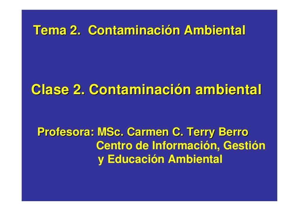 Tema 2. Contaminación Ambiental    Clase 2. Contaminación ambiental  Profesora: MSc. Carmen C. Terry Berro            Cent...