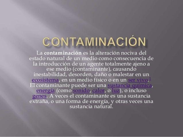 La contaminación es la alteración nociva delestado natural de un medio como consecuencia de la introducción de un agente t...