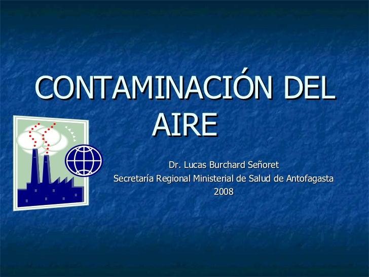 CONTAMINACIÓN DEL AIRE Dr. Lucas Burchard Señoret Secretaría Regional Ministerial de Salud de Antofagasta 2008