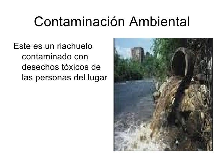 Contaminación Ambiental <ul><li>Este es un riachuelo contaminado con desechos tóxicos de las personas del lugar </li></ul>