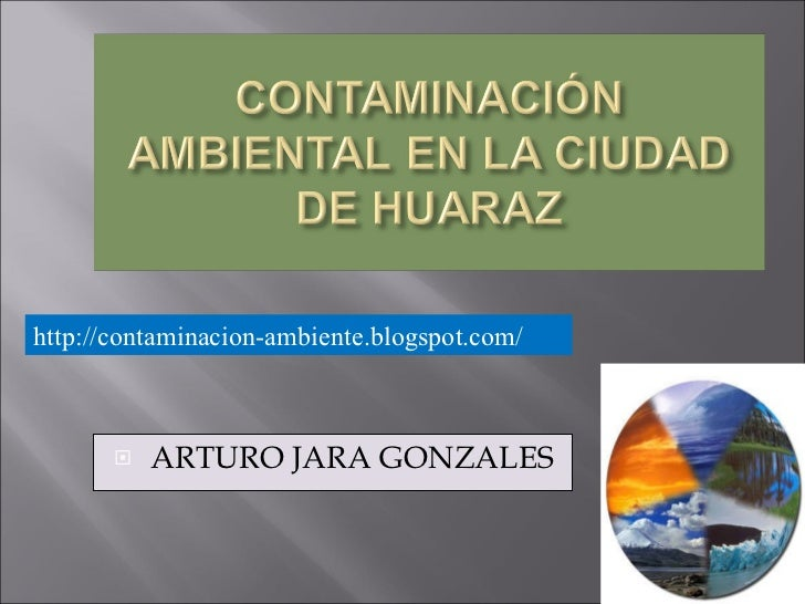 <ul><li>ARTURO JARA GONZALES </li></ul>http://contaminacion-ambiente.blogspot.com/