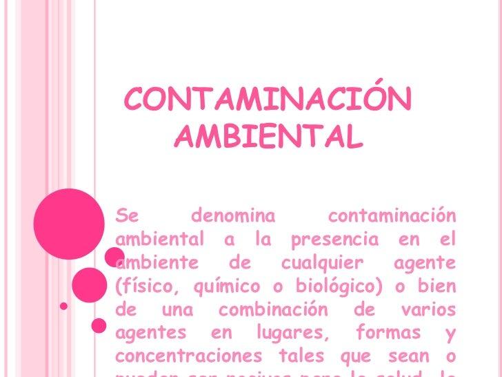 CONTAMINACIÓN  AMBIENTALSe       denomina      contaminaciónambiental a la presencia en elambiente     de   cualquier   ag...