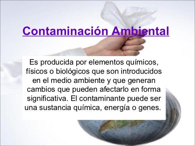 Contaminación Ambiental  Es producida por elementos químicos,físicos o biológicos que son introducidos   en el medio ambie...